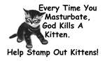 Every Time You Masturbate, God Kills A Kitten.