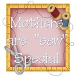 Mother's are Sew Special
