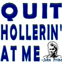 QUIT HOLLERIN' AT ME