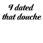I dated that douche