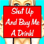 Shut Up And Buy Me A Drink!