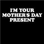 I'm Your Mother's Day Present T Shirts