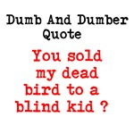 Dumb And Dumber Quote You sold my dead bird to a b