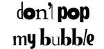Don't pop my bubble