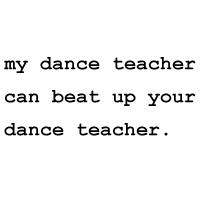 """My Dance Teacher Can Beat Up Yours"""