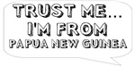 Trust me… I am from Papua New Guinea