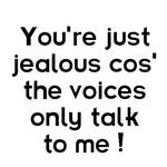 You're jealous cos' the voices only talk to me!