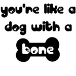 You're Like a Dog With a Bone