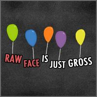 Raw Face is Just Gross