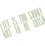 Life's Too Short Not to be Irish T-shirts & Gifts