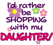 I'D RATHER BE SHOPPING WITH MY DAUGHTER!