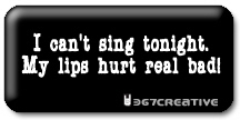 Can't sing...my lips hurt real bad!