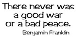 Peace Quote by Benjamin Franklin ~ There never was a good war or a bad peace. Anti-war Benjamin Franklin quote. Beautiful and true words pro peace and against war featured on our peace merchandise.