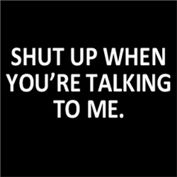 Shut Up When You Talking To Me