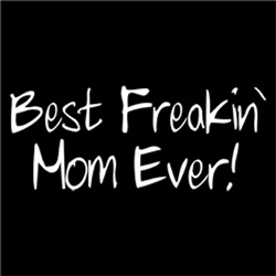 Best Freakin' Mom Ever!