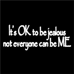 It's OK to be jealous not everyone can be mine