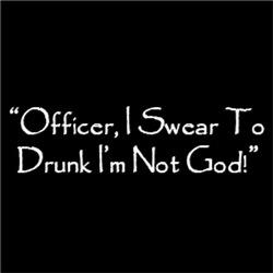 Officer, I Swear To Drunk I'm Not God!