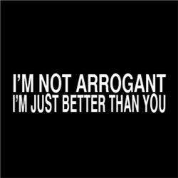I'm Not Arrogant, I'm Just Better Than You