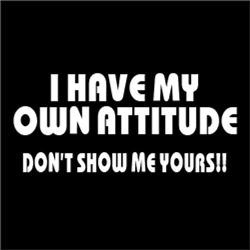 I Have My Own Attitude. Don't Show Me Yours!!