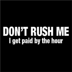 Don't Rush Me I Get Paid By The Hour