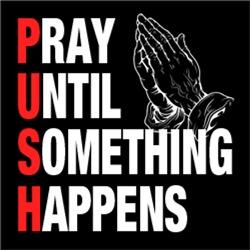 PUSH Pray Until Something Happens BELIEVE
