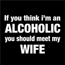 ALCOHOLIC you should meet my WIFE