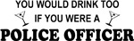Police Officer You'd Drink Too