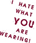 I HATE what YOU are Wearing!