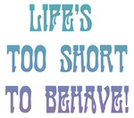 Life's Too Short to Behave