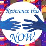 Reverence the Now
