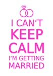 I cant keep calm, I am getting married
