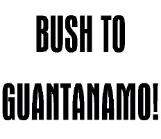 Bush To Guantanamo!
