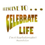 I Resolve To . . . Celebrate Life!