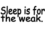 Sleep Is For The Weak.