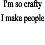 I'm So Crafty, I Make People