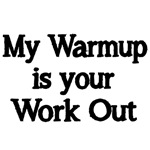 My Warmup is your Work Out