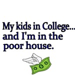 My kids in College and I'm in the poorhouse