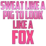 Sweat like a pig...