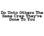 Do Unto Others The Same Crap