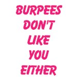 Burpees don't like you either