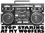 Stop Staring At My Woofers