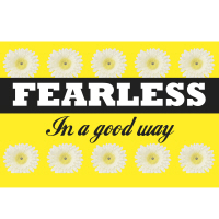 Fearless, In a good way!