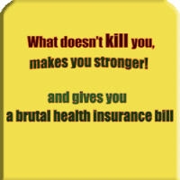 What doesn' kill you screws your health insurance