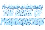 I'd Rather Be Watching The Bride of Frankenstein