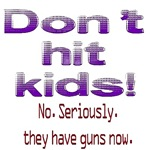 Don't hit kids. Seriously, they have guns now!