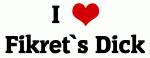 I Love Fikret`s Dick