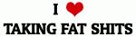 I Love TAKING FAT SHITS
