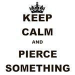 KEEP CALM AND PIERCE SOMETHING