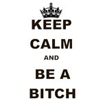 KEEP CALM AND BE A BITCH