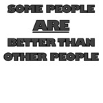 SOME PEOPLE ARE BETTER THAN OTHER PEOPLE